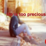 LIFE IS TOO PRECIOUS TO BE WASTED